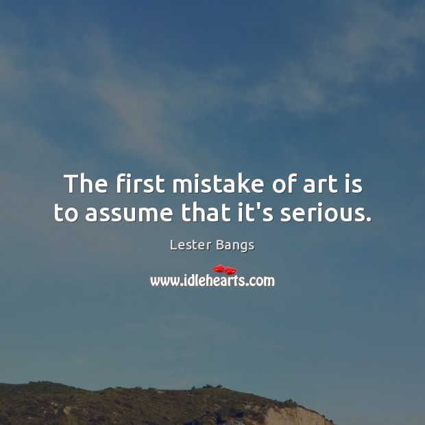 The first mistake of art is to assume that it's serious. Image