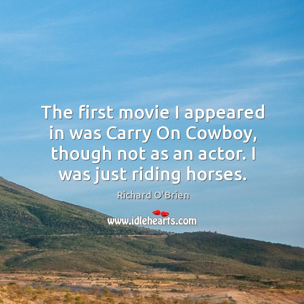 The first movie I appeared in was carry on cowboy, though not as an actor. I was just riding horses. Image