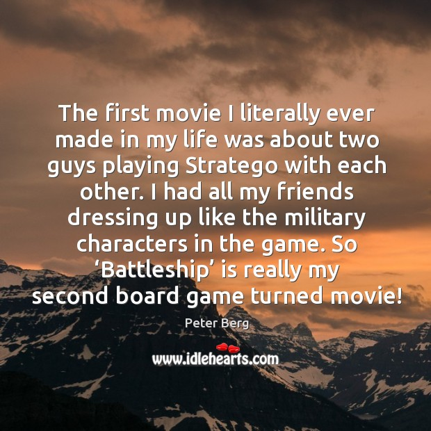The first movie I literally ever made in my life was about two guys playing stratego with each other. Peter Berg Picture Quote