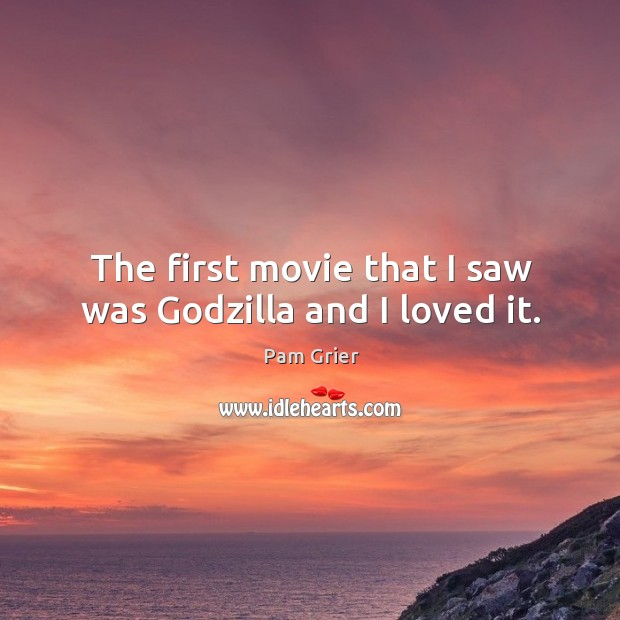 The first movie that I saw was Godzilla and I loved it. Pam Grier Picture Quote