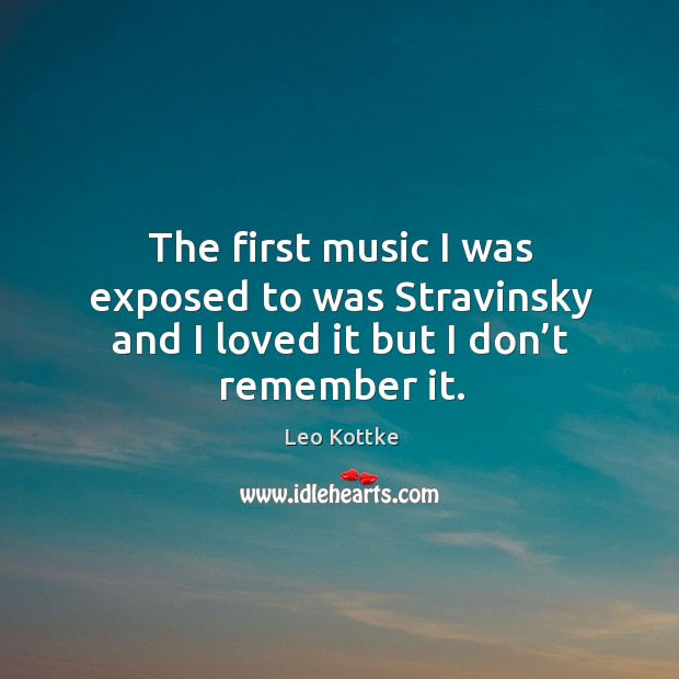 The first music I was exposed to was stravinsky and I loved it but I don't remember it. Image