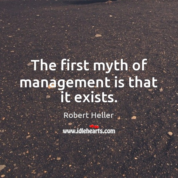 The first myth of management is that it exists. Management Quotes Image