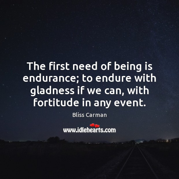 Image, The first need of being is endurance; to endure with gladness if