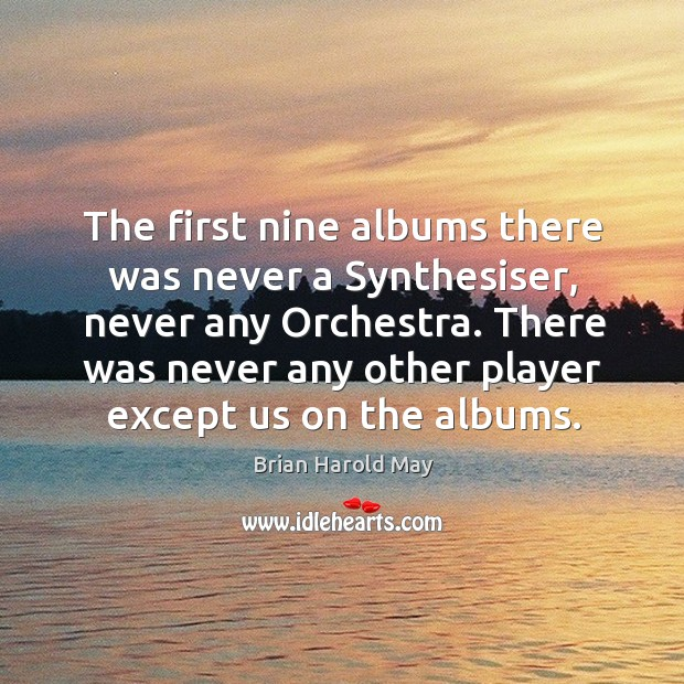 The first nine albums there was never a synthesiser, never any orchestra. There was never any other player except us on the albums. Image