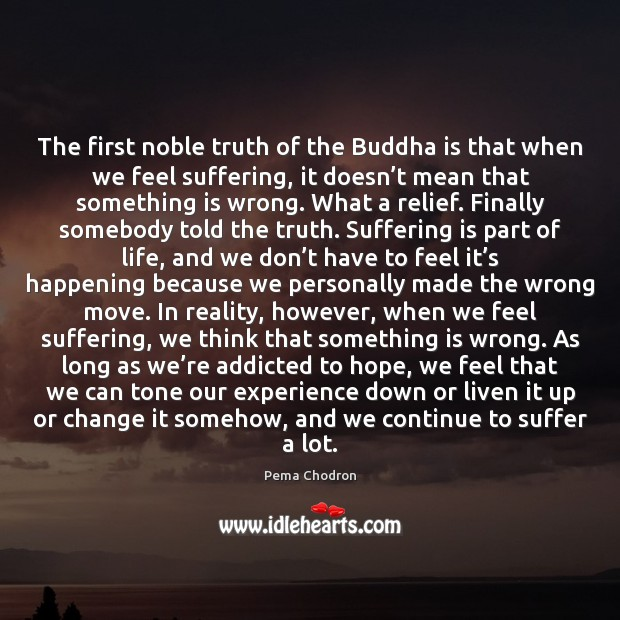 The first noble truth of the Buddha is that when we feel Image