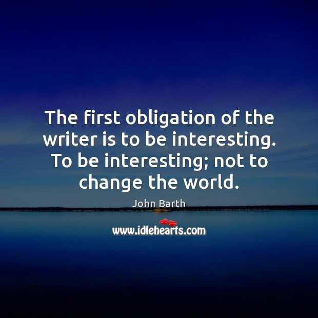The first obligation of the writer is to be interesting. To be John Barth Picture Quote