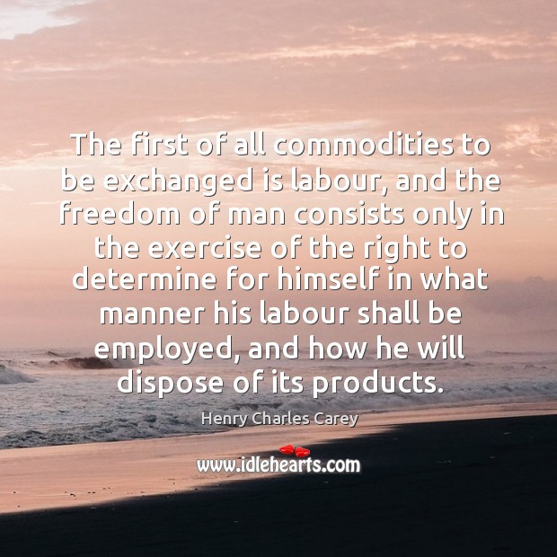 The first of all commodities to be exchanged is labour Henry Charles Carey Picture Quote