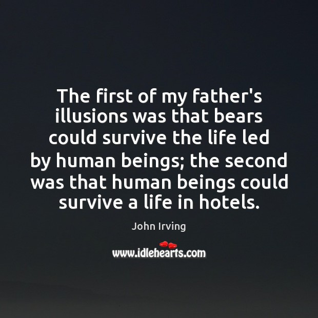 The first of my father's illusions was that bears could survive the John Irving Picture Quote