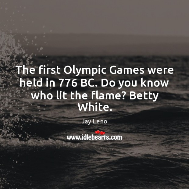 Image, The first Olympic Games were held in 776 BC. Do you know who lit the flame? Betty White.