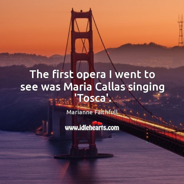 The first opera I went to see was Maria Callas singing 'Tosca'. Marianne Faithfull Picture Quote
