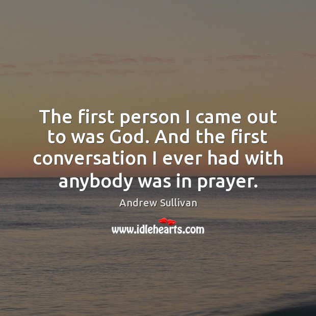 The first person I came out to was God. And the first Andrew Sullivan Picture Quote