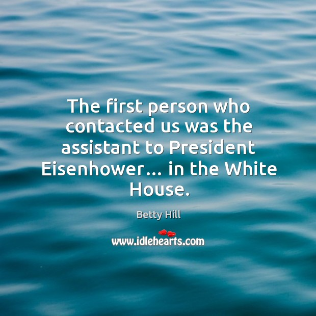 The first person who contacted us was the assistant to president eisenhower… in the white house. Betty Hill Picture Quote
