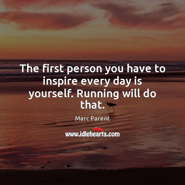 The first person you have to inspire every day is yourself. Running will do that. Image