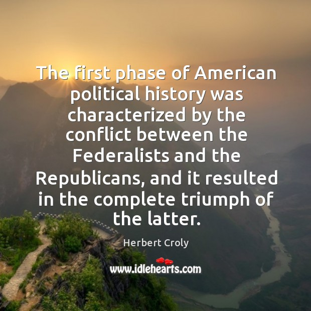 The first phase of american political history was characterized by the conflict Herbert Croly Picture Quote