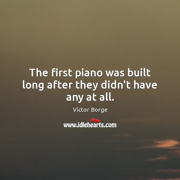 The first piano was built long after they didn't have any at all. Image