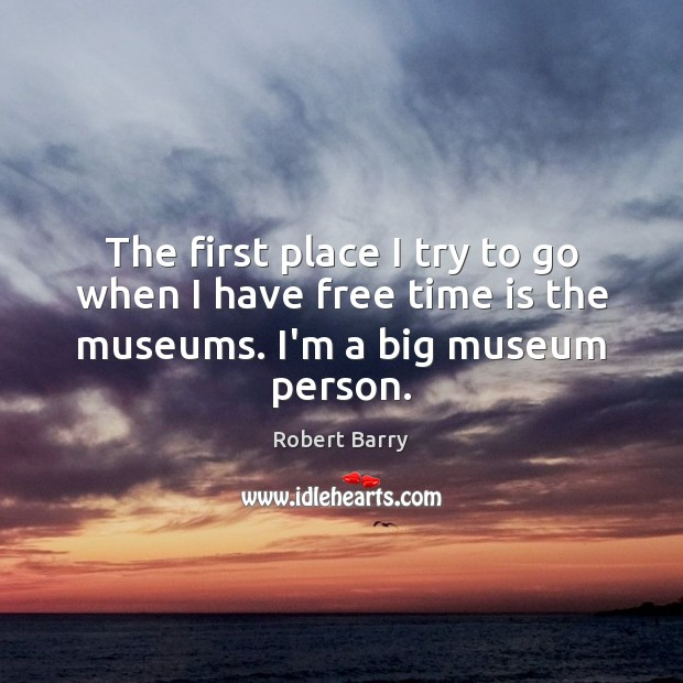 The first place I try to go when I have free time is the museums. I'm a big museum person. Robert Barry Picture Quote