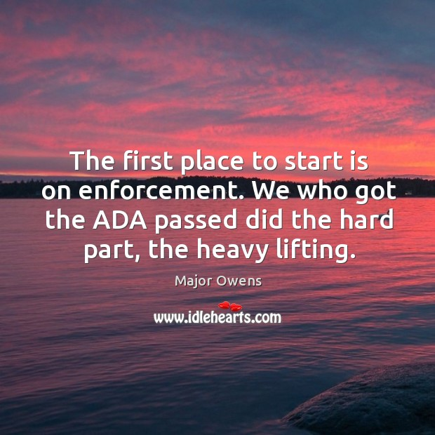 The first place to start is on enforcement. We who got the ada passed did the hard part, the heavy lifting. Major Owens Picture Quote