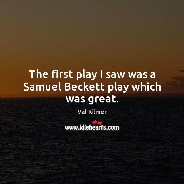 Image, The first play I saw was a Samuel Beckett play which was great.