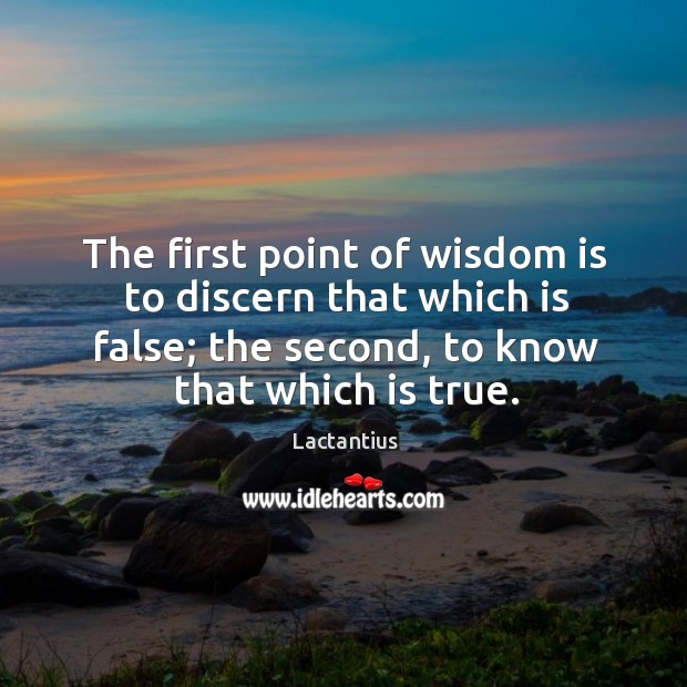 The first point of wisdom is to discern that which is false; the second, to know that which is true. Lactantius Picture Quote
