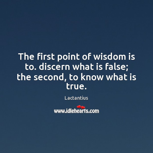 The first point of wisdom is to. discern what is false; the second, to know what is true. Lactantius Picture Quote