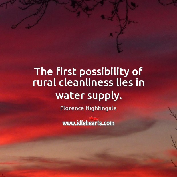 The first possibility of rural cleanliness lies in water supply. Florence Nightingale Picture Quote