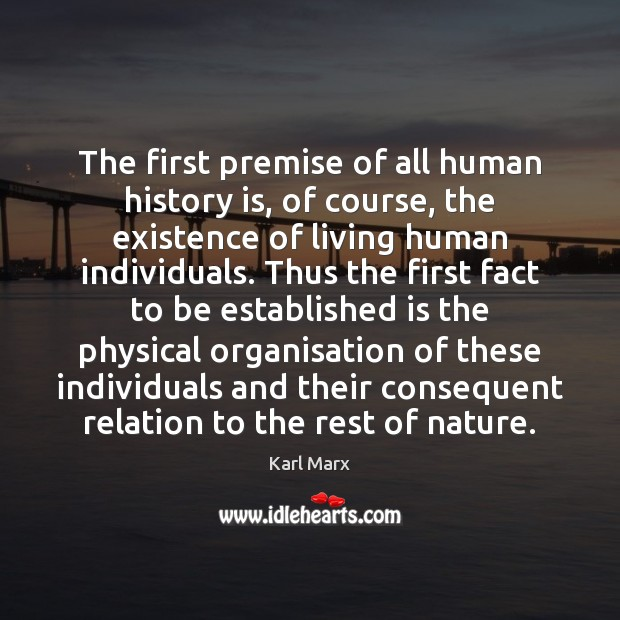 The first premise of all human history is, of course, the existence Image