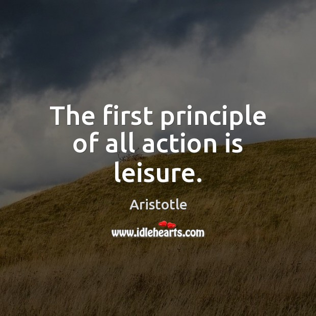 The first principle of all action is leisure. Image