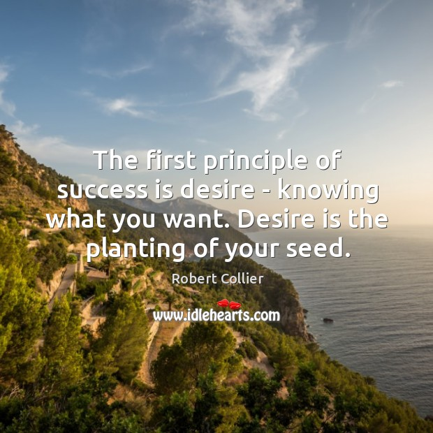 The first principle of success is desire – knowing what you want. Robert Collier Picture Quote
