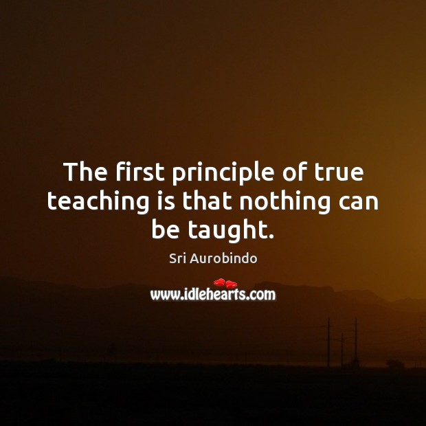 The first principle of true teaching is that nothing can be taught. Teaching Quotes Image