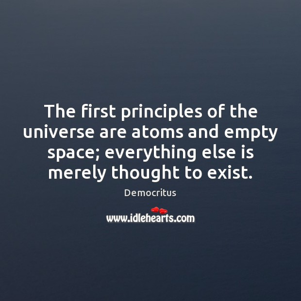 The first principles of the universe are atoms and empty space; everything Democritus Picture Quote