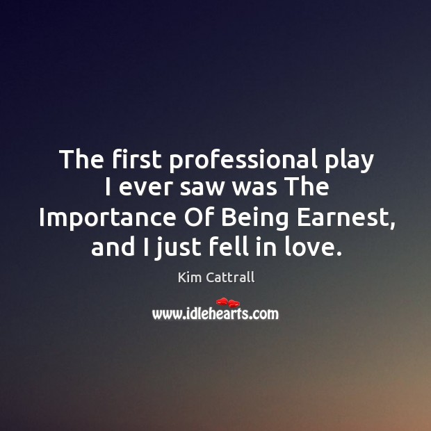 The first professional play I ever saw was the importance of being earnest, and I just fell in love. Kim Cattrall Picture Quote
