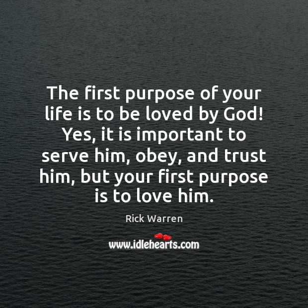 The first purpose of your life is to be loved by God! Rick Warren Picture Quote