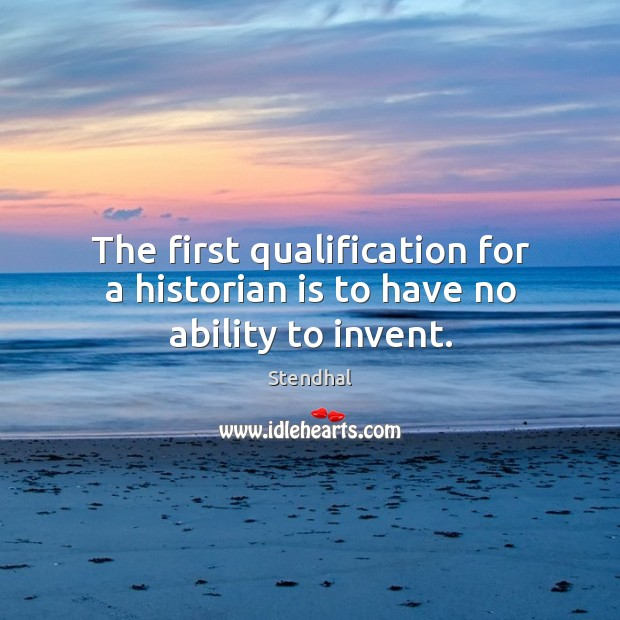 Image, The first qualification for a historian is to have no ability to invent.