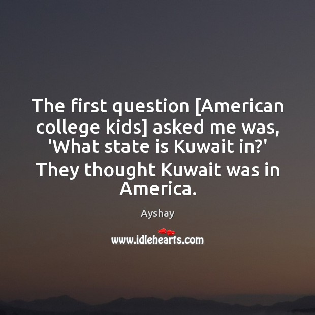Image, The first question [American college kids] asked me was, 'What state is