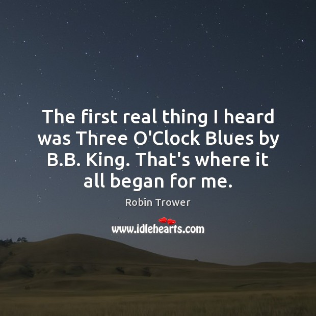 The first real thing I heard was Three O'Clock Blues by B. Robin Trower Picture Quote