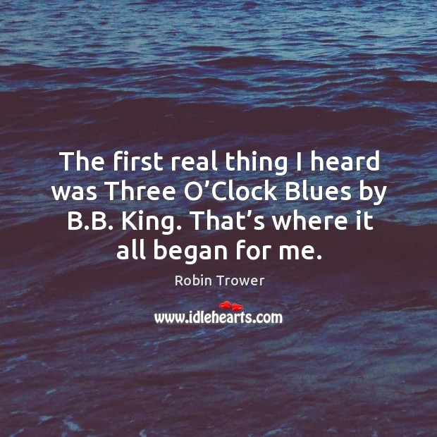 The first real thing I heard was three o'clock blues by b.b. King. That's where it all began for me. Robin Trower Picture Quote