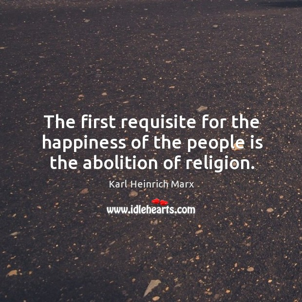 The first requisite for the happiness of the people is the abolition of religion. Karl Heinrich Marx Picture Quote