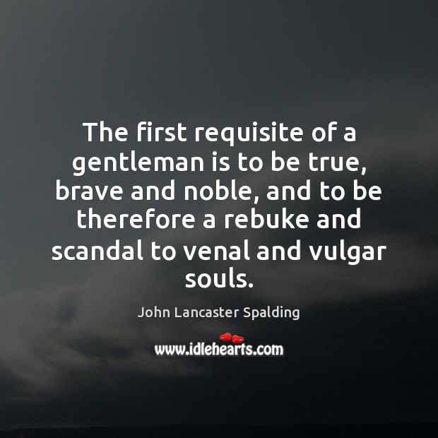 The first requisite of a gentleman is to be true, brave and John Lancaster Spalding Picture Quote