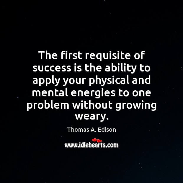 The first requisite of success is the ability to apply your physical Image