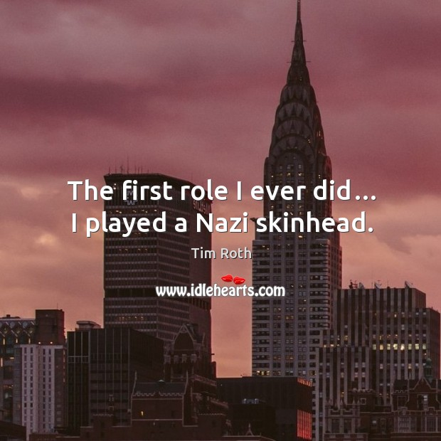 The first role I ever did… I played a nazi skinhead. Image