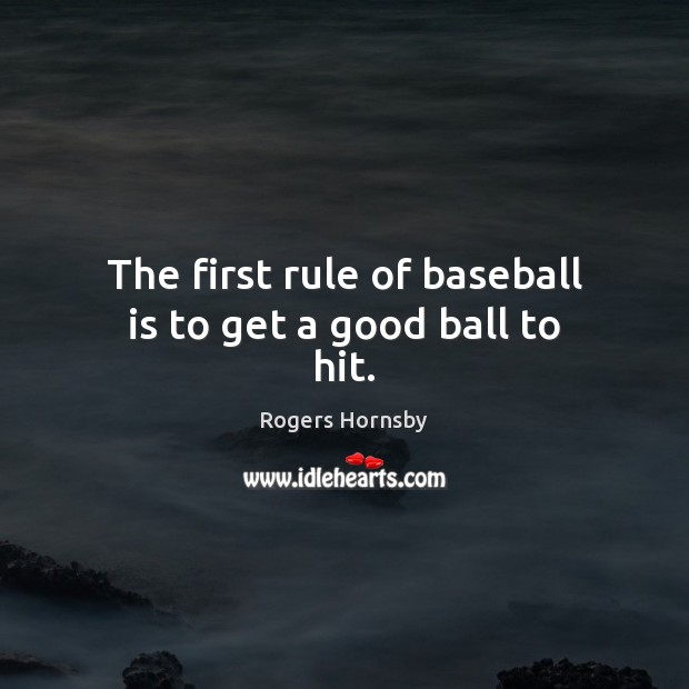 Image, The first rule of baseball is to get a good ball to hit.