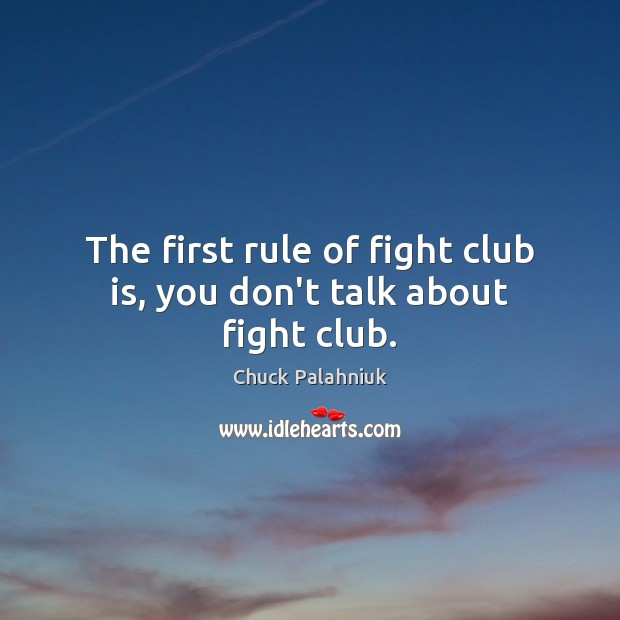 The first rule of fight club is, you don't talk about fight club. Chuck Palahniuk Picture Quote