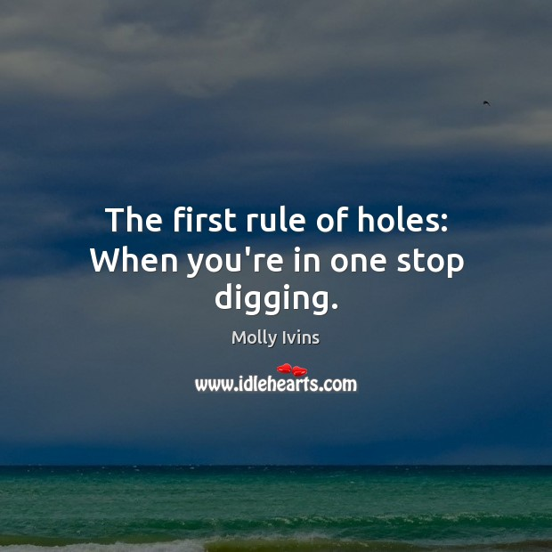 The first rule of holes: When you're in one stop digging. Molly Ivins Picture Quote