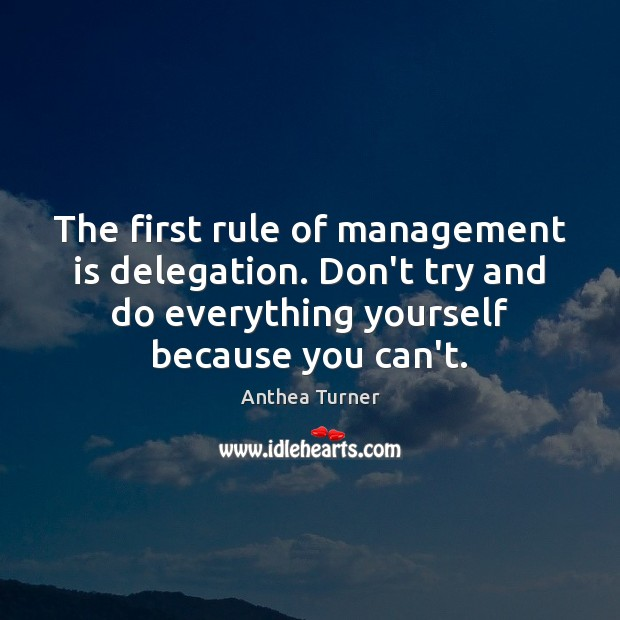 The first rule of management is delegation. Don't try and do everything Management Quotes Image