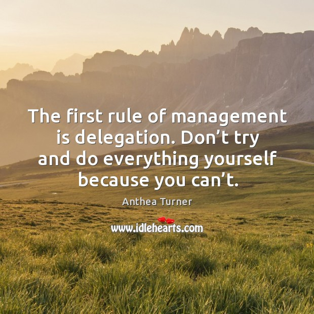 The first rule of management is delegation. Don't try and do everything yourself because you can't. Image