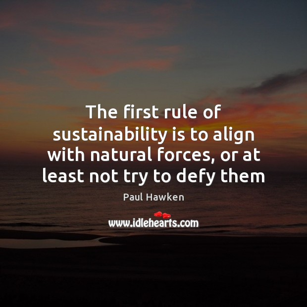 The first rule of sustainability is to align with natural forces, or Paul Hawken Picture Quote