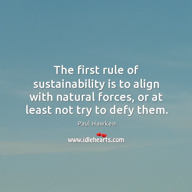 The first rule of sustainability is to align with natural forces, or at least not try to defy them. Paul Hawken Picture Quote
