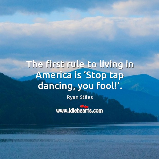 Image, The first rule to living in america is 'stop tap dancing, you fool!'.