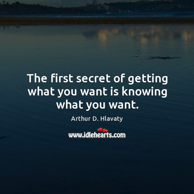 Image, The first secret of getting what you want is knowing what you want.