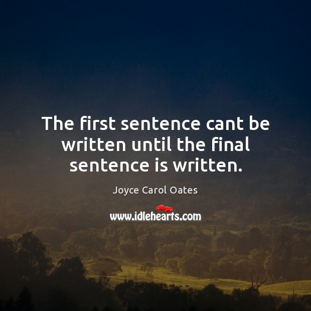 The first sentence cant be written until the final sentence is written. Joyce Carol Oates Picture Quote